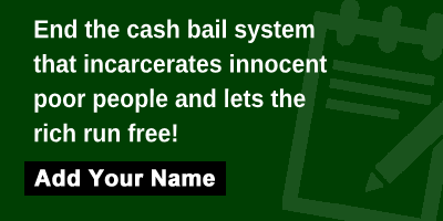 End the cash bail system that incarcerates innocent poor people and lets the rich run free!